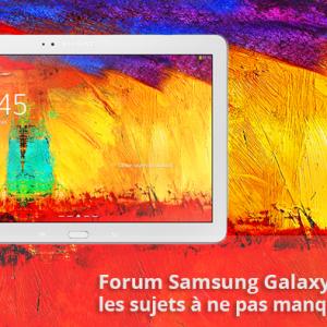Forum Samsung Galaxy Note 10.1 2014 : les sujets à ne pas manquer